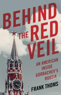 Behind the Red Veil: An American inside Gorbachev's Russia